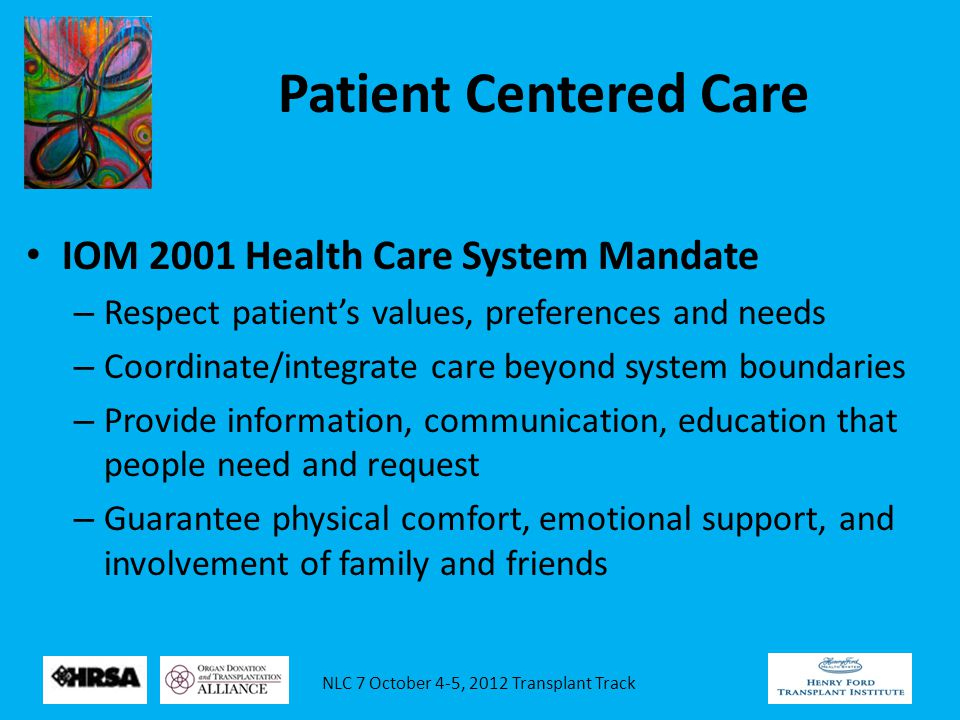 Patient Centered Care IOM 2001 Health Care System Mandate – Respect patient's values, preferences and needs – Coordinate/integrate care beyond system