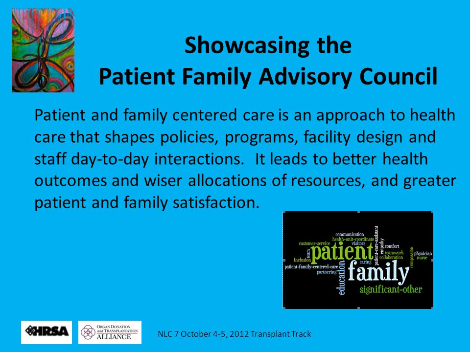 NLC 7 October 4-5, 2012 Transplant Track Showcasing the Patient Family Advisory Council Patient and family centered care is an approach to health care
