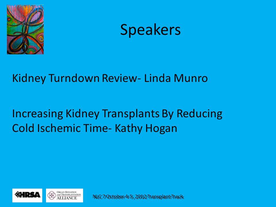 NLC 7 October 4-5, 2012 Transplant Track Speakers Kidney Turndown Review- Linda Munro Increasing Kidney Transplants By Reducing Cold Ischemic Time- Ka