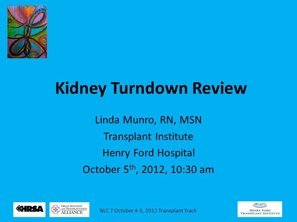 NLC 7 October 4-5, 2012 Transplant Track Kidney Turndown Review Linda Munro, RN, MSN Transplant Institute Henry Ford Hospital October 5 th, 2012, 10:3