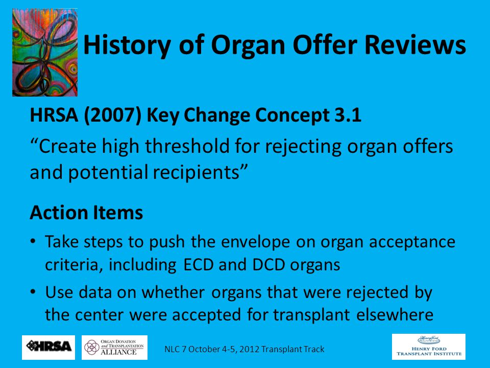 NLC 7 October 4-5, 2012 Transplant Track History of Organ Offer Reviews HRSA (2007) Key Change Concept 3.1 Create high threshold for rejecting organ offers and potential recipients Action Items Take steps to push the envelope on organ acceptance criteria, including ECD and DCD organs Use data on whether organs that were rejected by the center were accepted for transplant elsewhere