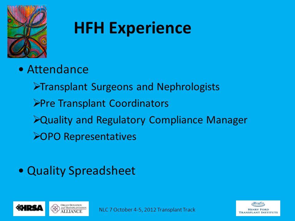 NLC 7 October 4-5, 2012 Transplant Track HFH Experience Attendance  Transplant Surgeons and Nephrologists  Pre Transplant Coordinators  Quality and Regulatory Compliance Manager  OPO Representatives Quality Spreadsheet