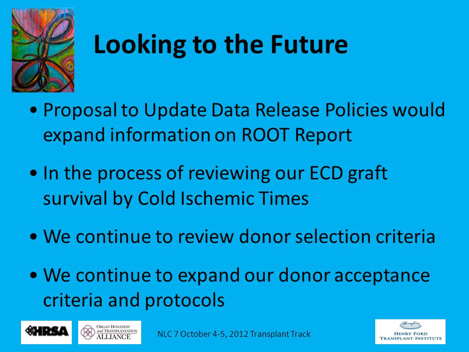 NLC 7 October 4-5, 2012 Transplant Track Looking to the Future Proposal to Update Data Release Policies would expand information on ROOT Report In the process of reviewing our ECD graft survival by Cold Ischemic Times We continue to review donor selection criteria We continue to expand our donor acceptance criteria and protocols