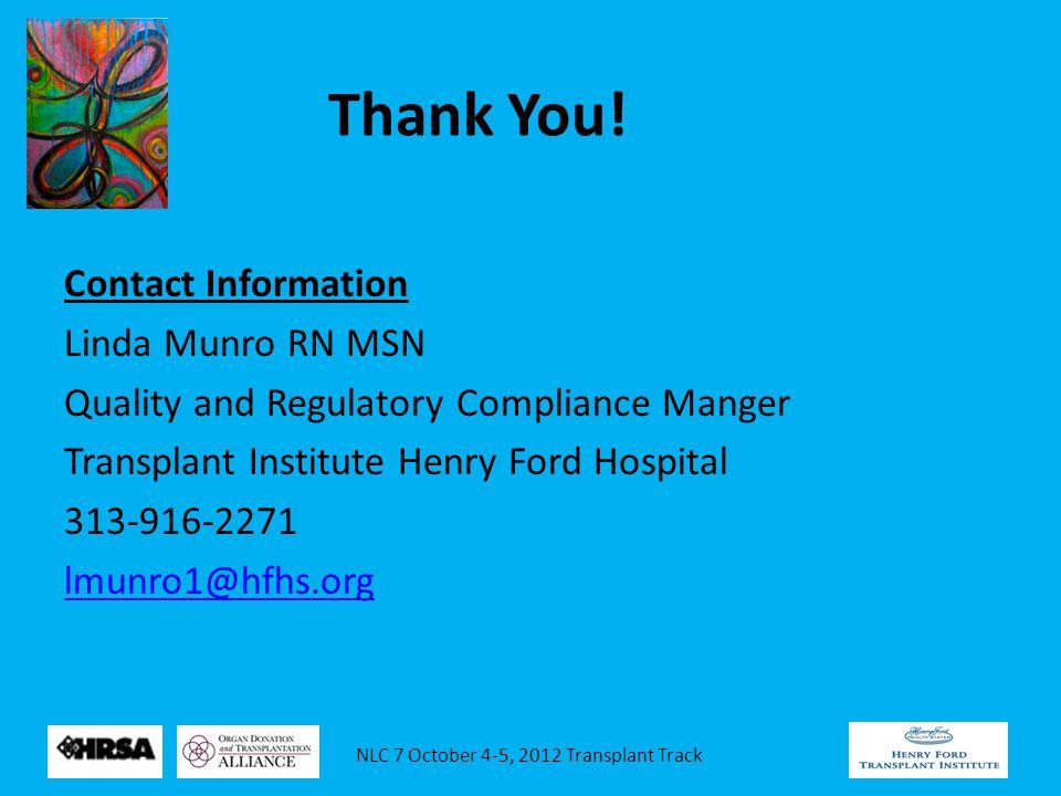 NLC 7 October 4-5, 2012 Transplant Track Thank You! Contact Information Linda Munro RN MSN Quality and Regulatory Compliance Manger Transplant Institu