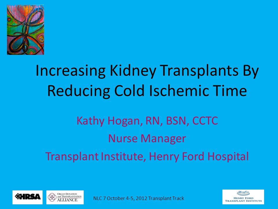NLC 7 October 4-5, 2012 Transplant Track Increasing Kidney Transplants By Reducing Cold Ischemic Time Kathy Hogan, RN, BSN, CCTC Nurse Manager Transpl