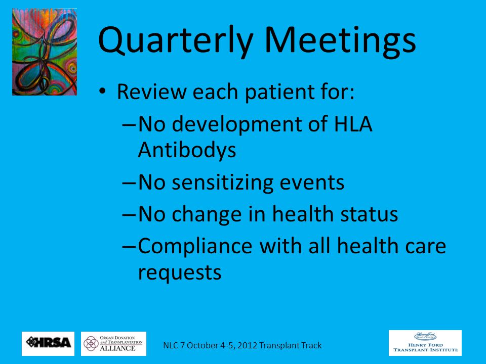 NLC 7 October 4-5, 2012 Transplant Track Quarterly Meetings Review each patient for: – No development of HLA Antibodys – No sensitizing events – No change in health status – Compliance with all health care requests