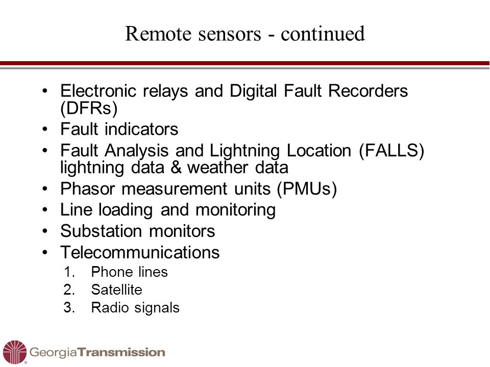 Remote sensors - continued Electronic relays and Digital Fault Recorders (DFRs) Fault indicators Fault Analysis and Lightning Location (FALLS) lightni