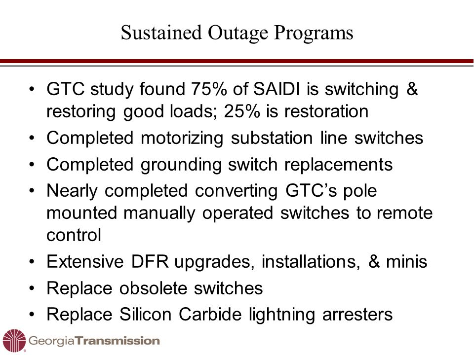 Sustained Outage Programs GTC study found 75% of SAIDI is switching & restoring good loads; 25% is restoration Completed motorizing substation line sw