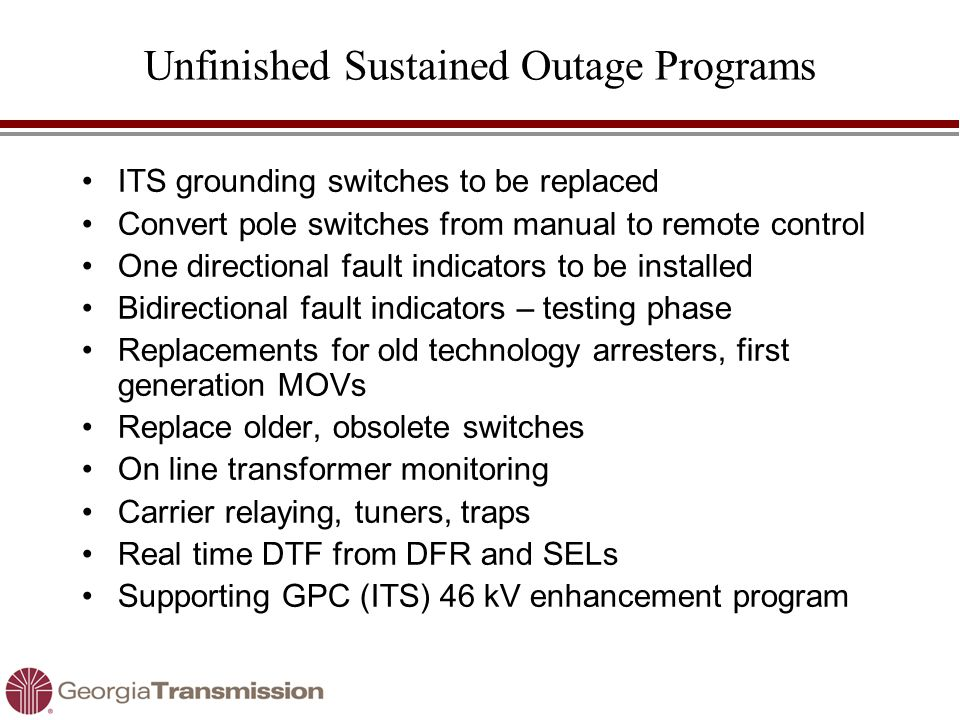 Unfinished Sustained Outage Programs ITS grounding switches to be replaced Convert pole switches from manual to remote control One directional fault indicators to be installed Bidirectional fault indicators – testing phase Replacements for old technology arresters, first generation MOVs Replace older, obsolete switches On line transformer monitoring Carrier relaying, tuners, traps Real time DTF from DFR and SELs Supporting GPC (ITS) 46 kV enhancement program