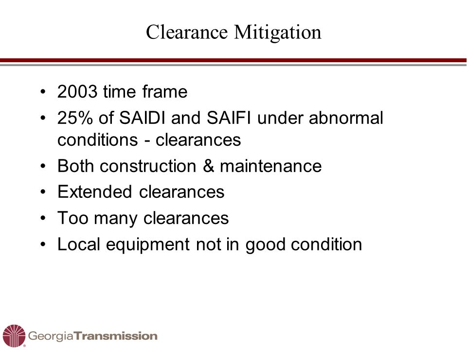Clearance Mitigation 2003 time frame 25% of SAIDI and SAIFI under abnormal conditions - clearances Both construction & maintenance Extended clearances