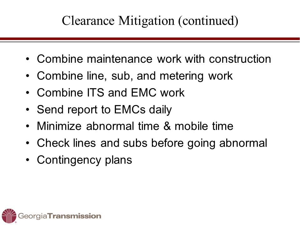 Clearance Mitigation (continued) Combine maintenance work with construction Combine line, sub, and metering work Combine ITS and EMC work Send report to EMCs daily Minimize abnormal time & mobile time Check lines and subs before going abnormal Contingency plans