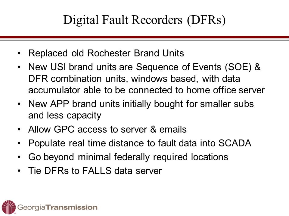 Digital Fault Recorders (DFRs) Replaced old Rochester Brand Units New USI brand units are Sequence of Events (SOE) & DFR combination units, windows based, with data accumulator able to be connected to home office server New APP brand units initially bought for smaller subs and less capacity Allow GPC access to server & emails Populate real time distance to fault data into SCADA Go beyond minimal federally required locations Tie DFRs to FALLS data server