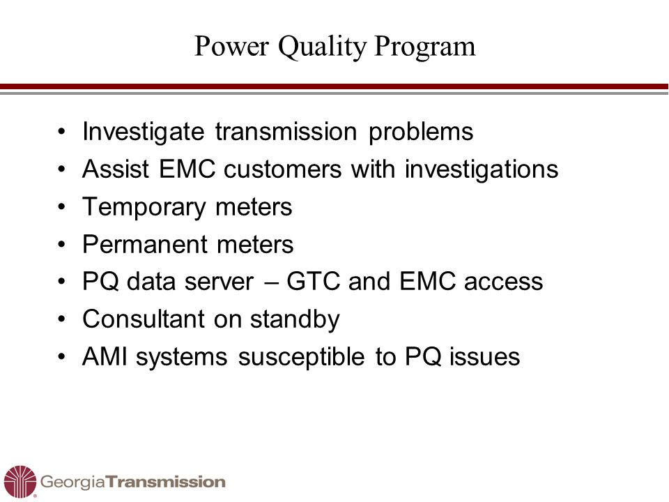 Power Quality Program Investigate transmission problems Assist EMC customers with investigations Temporary meters Permanent meters PQ data server – GTC and EMC access Consultant on standby AMI systems susceptible to PQ issues