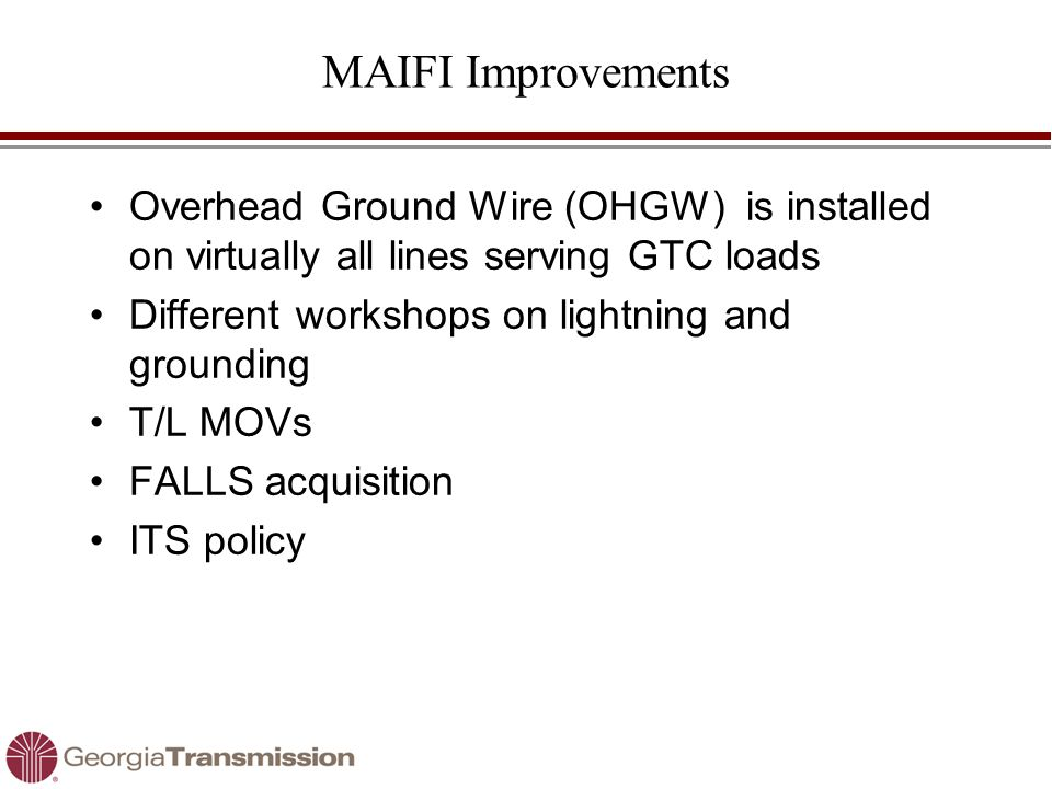MAIFI Improvements Overhead Ground Wire (OHGW) is installed on virtually all lines serving GTC loads Different workshops on lightning and grounding T/
