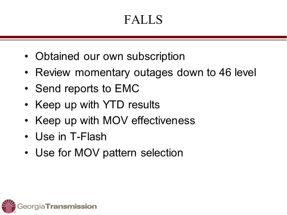 FALLS Obtained our own subscription Review momentary outages down to 46 level Send reports to EMC Keep up with YTD results Keep up with MOV effectiveness Use in T-Flash Use for MOV pattern selection