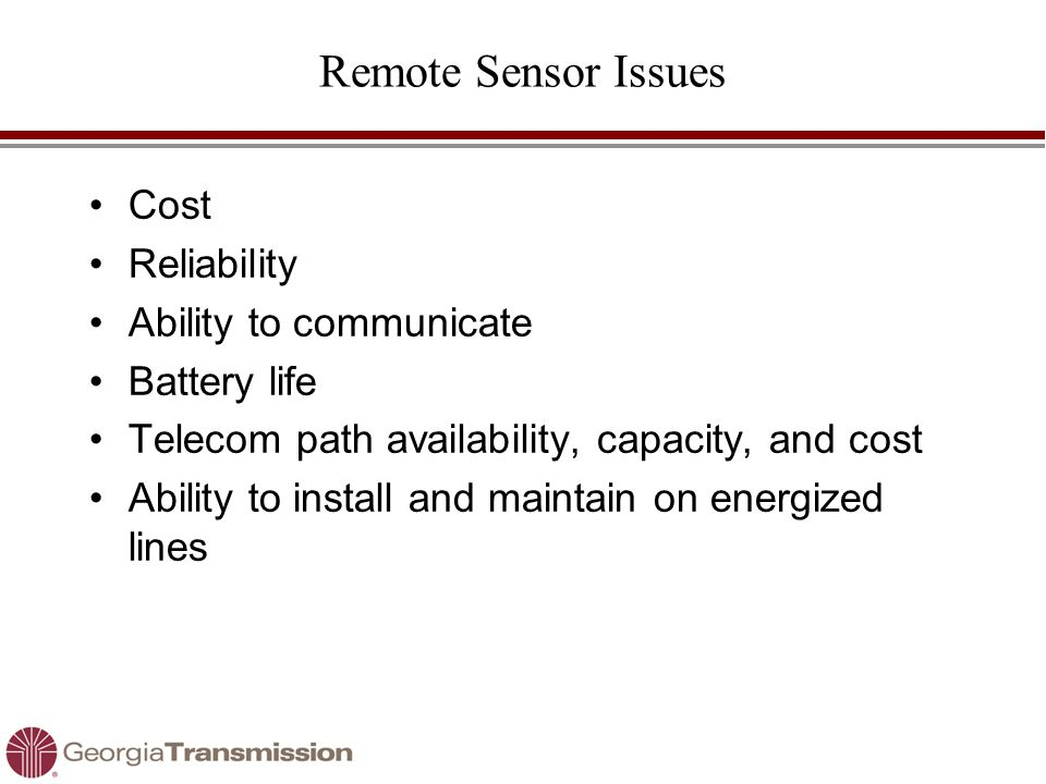 Remote Sensor Issues Cost Reliability Ability to communicate Battery life Telecom path availability, capacity, and cost Ability to install and maintain on energized lines