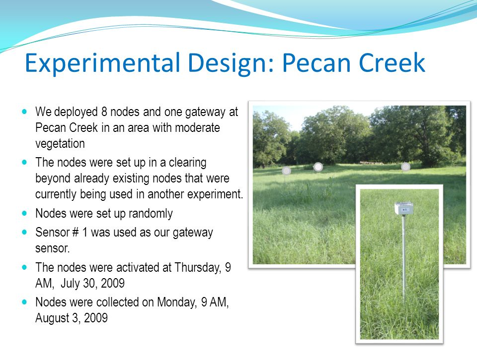 Experimental Design: Pecan Creek We deployed 8 nodes and one gateway at Pecan Creek in an area with moderate vegetation The nodes were set up in a clearing beyond already existing nodes that were currently being used in another experiment.