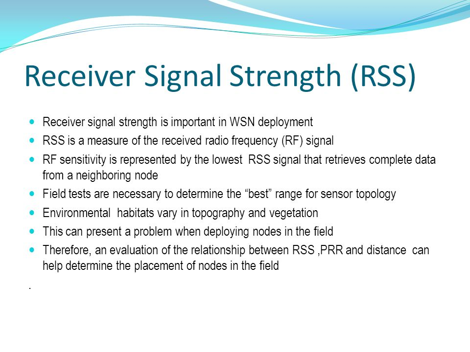 Receiver Signal Strength (RSS) Receiver signal strength is important in WSN deployment RSS is a measure of the received radio frequency (RF) signal RF sensitivity is represented by the lowest RSS signal that retrieves complete data from a neighboring node Field tests are necessary to determine the best range for sensor topology Environmental habitats vary in topography and vegetation This can present a problem when deploying nodes in the field Therefore, an evaluation of the relationship between RSS,PRR and distance can help determine the placement of nodes in the field.