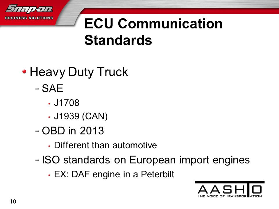 ECU Communication Standards Heavy Duty Truck SAE J1708 J1939 (CAN) OBD in 2013 Different than automotive ISO standards on European import engines EX: DAF engine in a Peterbilt 10
