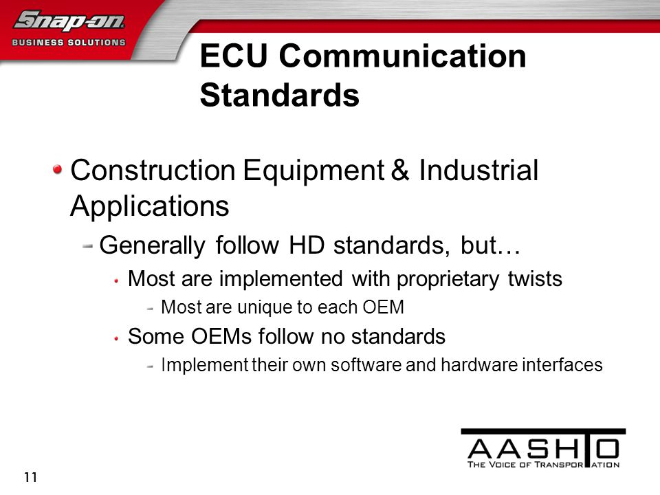 ECU Communication Standards Construction Equipment & Industrial Applications Generally follow HD standards, but… Most are implemented with proprietary twists Most are unique to each OEM Some OEMs follow no standards Implement their own software and hardware interfaces 11