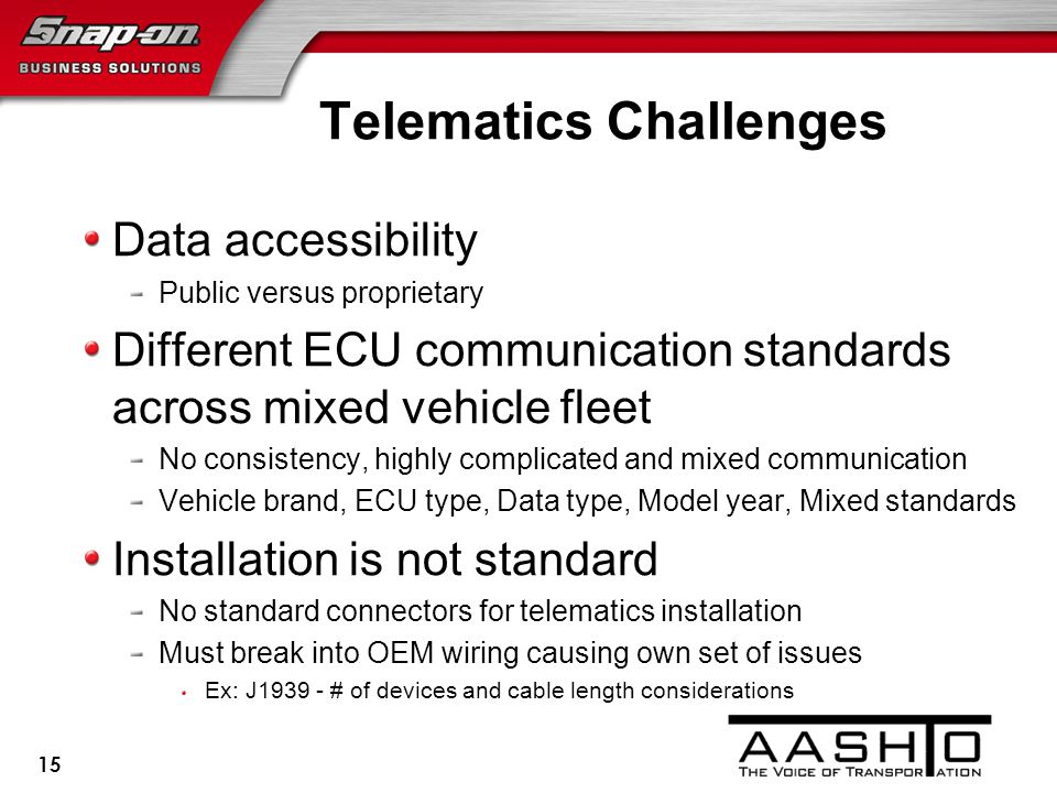 Telematics Challenges Data accessibility Public versus proprietary Different ECU communication standards across mixed vehicle fleet No consistency, highly complicated and mixed communication Vehicle brand, ECU type, Data type, Model year, Mixed standards Installation is not standard No standard connectors for telematics installation Must break into OEM wiring causing own set of issues Ex: J1939 - # of devices and cable length considerations 15