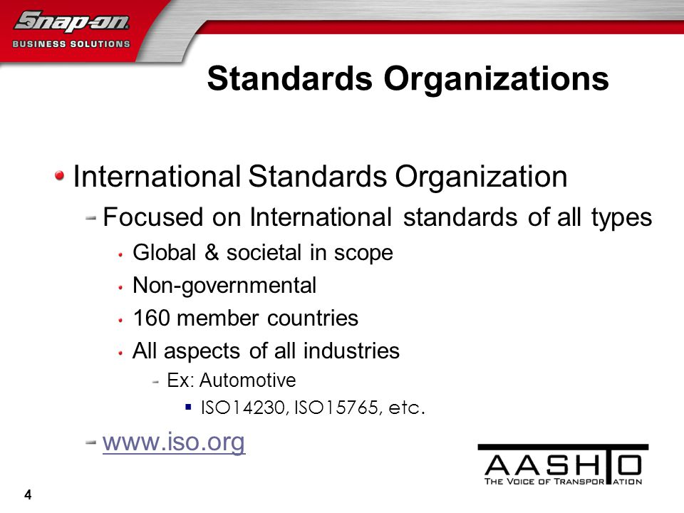 Standards Organizations International Standards Organization Focused on International standards of all types Global & societal in scope Non-governmental 160 member countries All aspects of all industries Ex: Automotive  ISO14230, ISO15765, etc.
