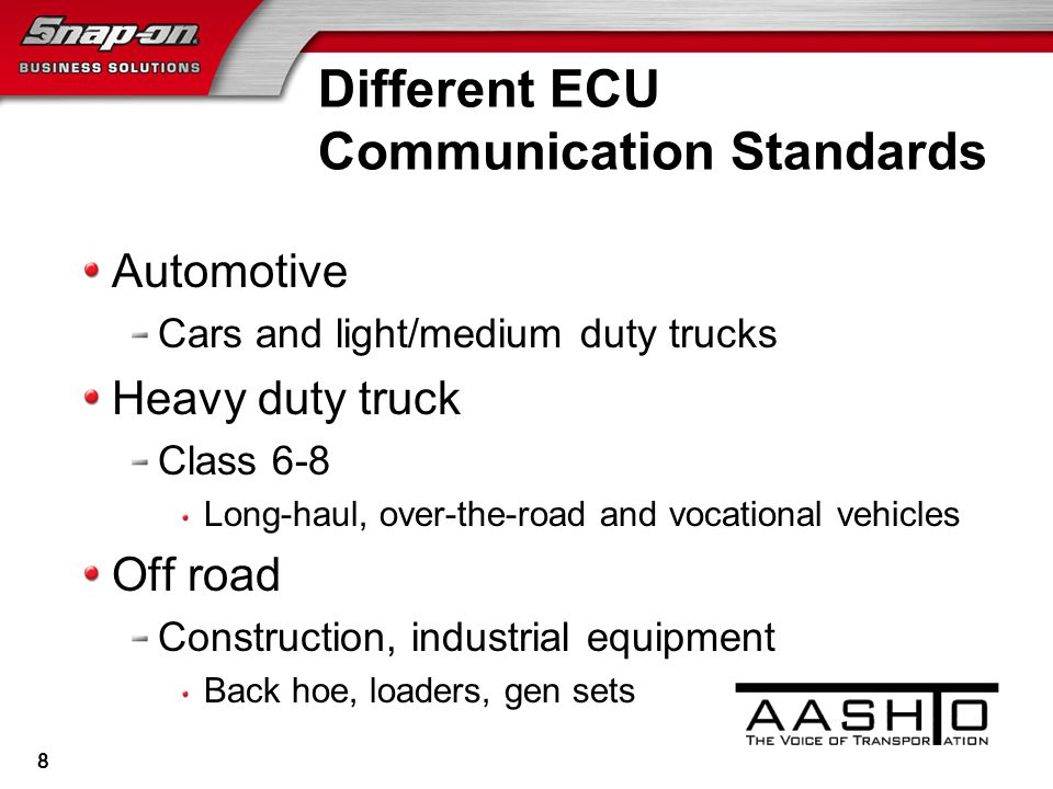 Different ECU Communication Standards Automotive Cars and light/medium duty trucks Heavy duty truck Class 6-8 Long-haul, over-the-road and vocational vehicles Off road Construction, industrial equipment Back hoe, loaders, gen sets 8