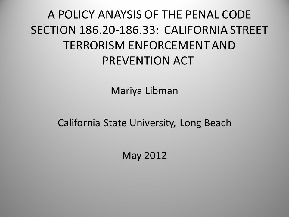 A POLICY ANAYSIS OF THE PENAL CODE SECTION 186.20-186.33: CALIFORNIA STREET TERRORISM ENFORCEMENT AND PREVENTION ACT Mariya Libman California State University, Long Beach May 2012