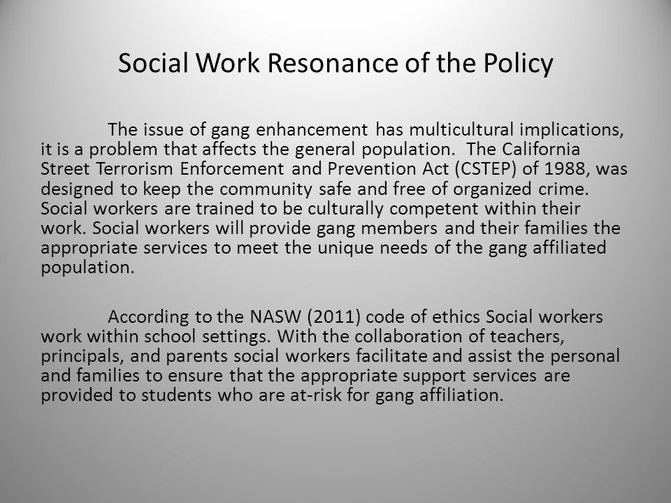 Social Work Resonance of the Policy The issue of gang enhancement has multicultural implications, it is a problem that affects the general population.