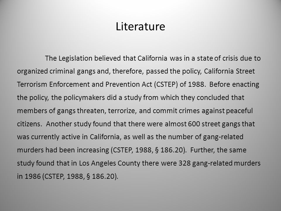 Literature The Legislation believed that California was in a state of crisis due to organized criminal gangs and, therefore, passed the policy, California Street Terrorism Enforcement and Prevention Act (CSTEP) of 1988.