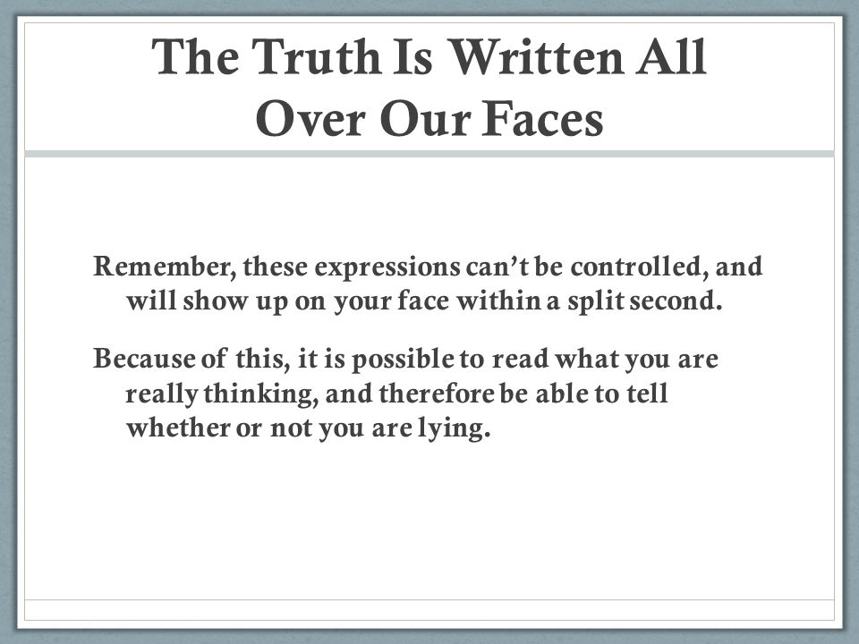 The Truth Is Written All Over Our Faces Remember, these expressions can't be controlled, and will show up on your face within a split second. Because