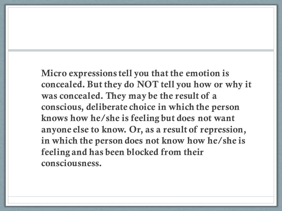 Micro expressions tell you that the emotion is concealed. But they do NOT tell you how or why it was concealed. They may be the result of a conscious,
