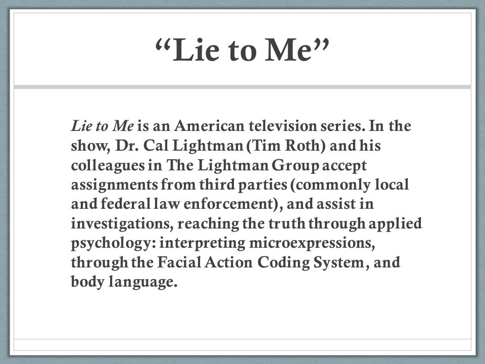 """""""Lie to Me"""" Lie to Me is an American television series. In the show, Dr. Cal Lightman (Tim Roth) and his colleagues in The Lightman Group accept assig"""