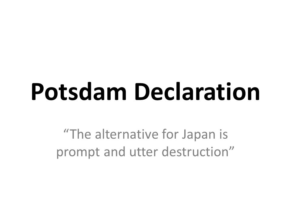 Potsdam Declaration The alternative for Japan is prompt and utter destruction
