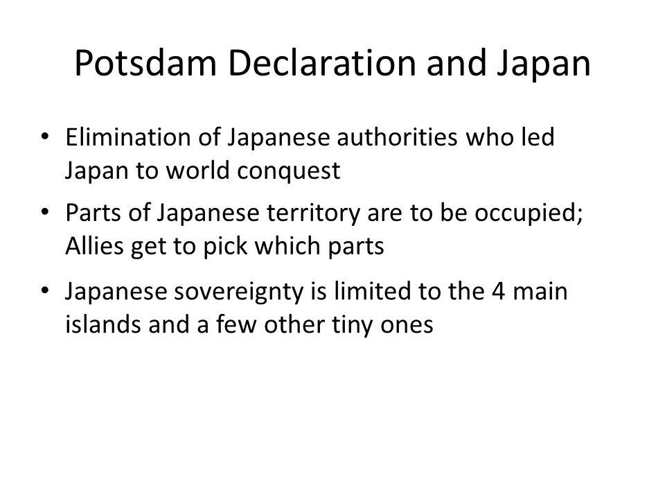 Potsdam Declaration and Japan Elimination of Japanese authorities who led Japan to world conquest Parts of Japanese territory are to be occupied; Allies get to pick which parts Japanese sovereignty is limited to the 4 main islands and a few other tiny ones