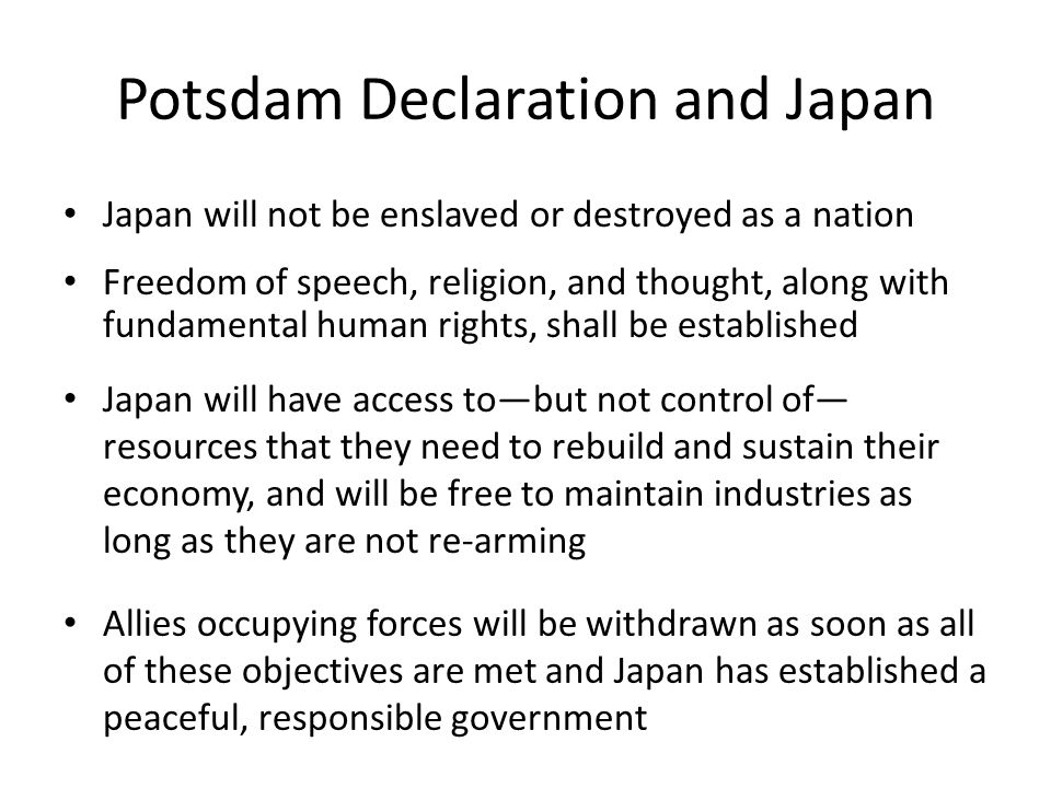 Potsdam Declaration and Japan Japan will not be enslaved or destroyed as a nation Freedom of speech, religion, and thought, along with fundamental human rights, shall be established Japan will have access to—but not control of— resources that they need to rebuild and sustain their economy, and will be free to maintain industries as long as they are not re-arming Allies occupying forces will be withdrawn as soon as all of these objectives are met and Japan has established a peaceful, responsible government