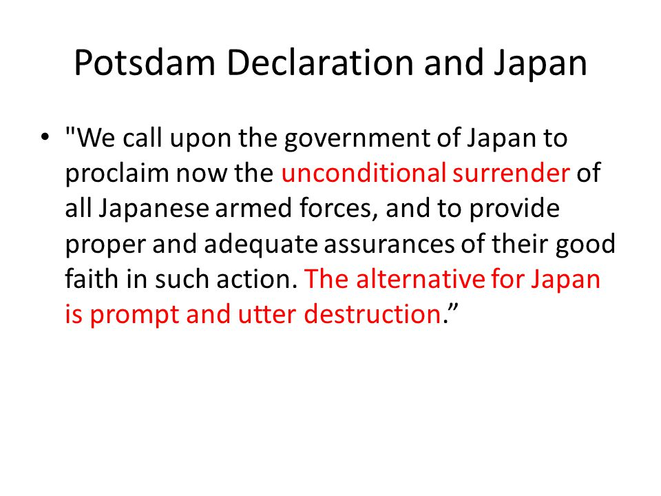 Potsdam Declaration and Japan We call upon the government of Japan to proclaim now the unconditional surrender of all Japanese armed forces, and to provide proper and adequate assurances of their good faith in such action.