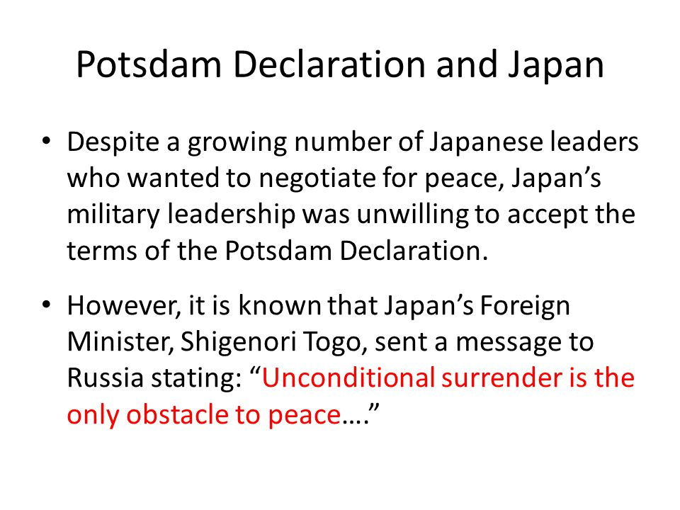 Potsdam Declaration and Japan Despite a growing number of Japanese leaders who wanted to negotiate for peace, Japan's military leadership was unwilling to accept the terms of the Potsdam Declaration.