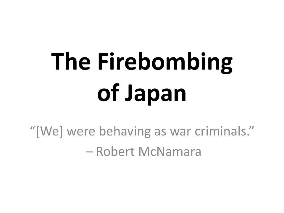 The Firebombing of Japan [We] were behaving as war criminals. – Robert McNamara