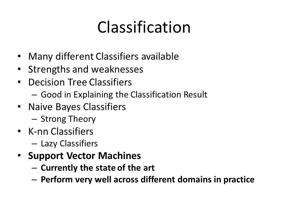 Classification Many different Classifiers available Strengths and weaknesses Decision Tree Classifiers – Good in Explaining the Classification Result Naive Bayes Classifiers – Strong Theory K-nn Classifiers – Lazy Classifiers Support Vector Machines – Currently the state of the art – Perform very well across different domains in practice