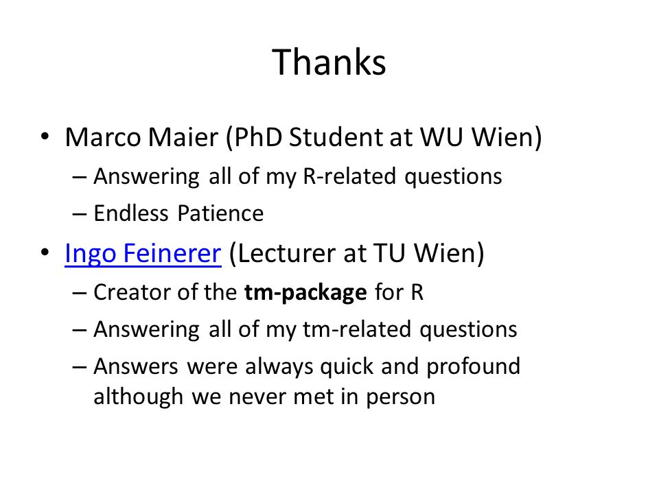 Thanks Marco Maier (PhD Student at WU Wien) – Answering all of my R-related questions – Endless Patience Ingo Feinerer (Lecturer at TU Wien) Ingo Feinerer – Creator of the tm-package for R – Answering all of my tm-related questions – Answers were always quick and profound although we never met in person