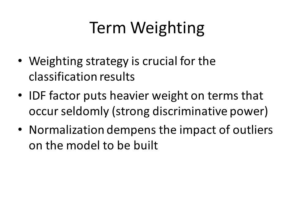 Term Weighting Weighting strategy is crucial for the classification results IDF factor puts heavier weight on terms that occur seldomly (strong discriminative power) Normalization dempens the impact of outliers on the model to be built