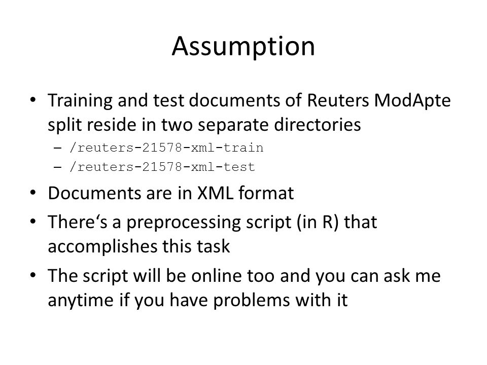 Assumption Training and test documents of Reuters ModApte split reside in two separate directories – /reuters-21578-xml-train – /reuters-21578-xml-test Documents are in XML format There's a preprocessing script (in R) that accomplishes this task The script will be online too and you can ask me anytime if you have problems with it