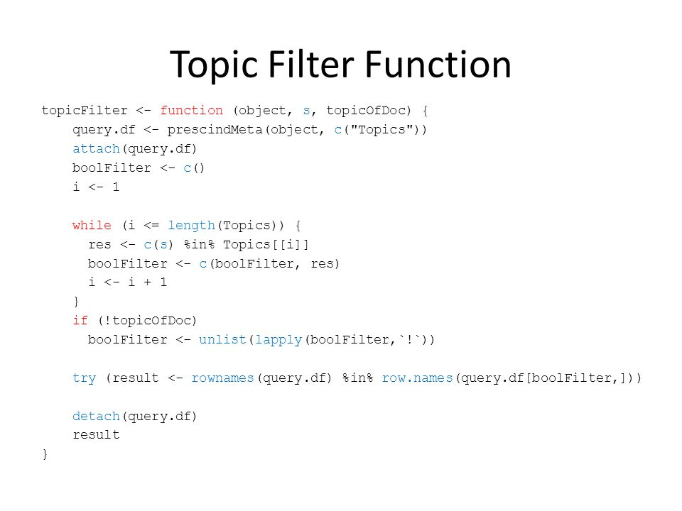 Topic Filter Function topicFilter <- function (object, s, topicOfDoc) { query.df <- prescindMeta(object, c( Topics )) attach(query.df) boolFilter <- c() i <- 1 while (i <= length(Topics)) { res <- c(s) %in% Topics[[i]] boolFilter <- c(boolFilter, res) i <- i + 1 } if (!topicOfDoc) boolFilter <- unlist(lapply(boolFilter,`!`)) try (result <- rownames(query.df) %in% row.names(query.df[boolFilter,])) detach(query.df) result }