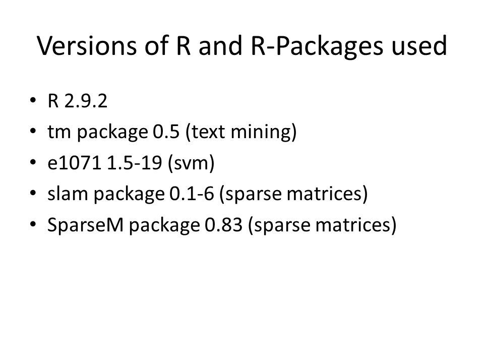 Versions of R and R-Packages used R 2.9.2 tm package 0.5 (text mining) e1071 1.5-19 (svm) slam package 0.1-6 (sparse matrices) SparseM package 0.83 (sparse matrices)