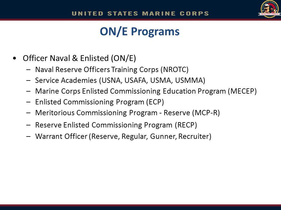 ON/E Programs Officer Naval & Enlisted (ON/E) –Naval Reserve Officers Training Corps (NROTC) –Service Academies (USNA, USAFA, USMA, USMMA) –Marine Cor