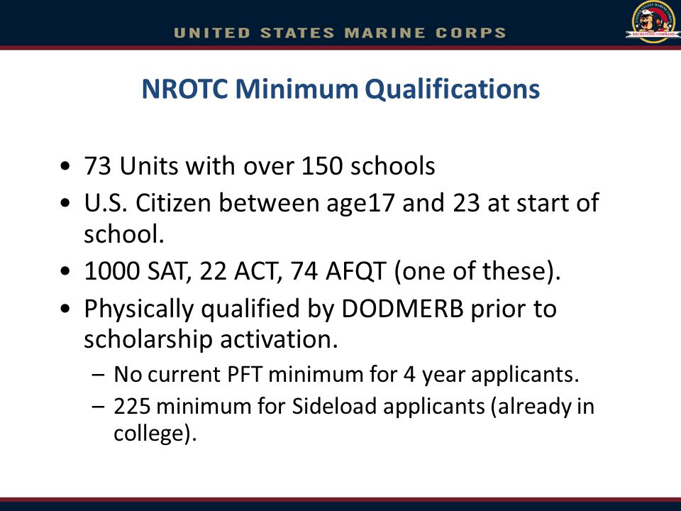 NROTC Minimum Qualifications 73 Units with over 150 schools U.S. Citizen between age17 and 23 at start of school. 1000 SAT, 22 ACT, 74 AFQT (one of th