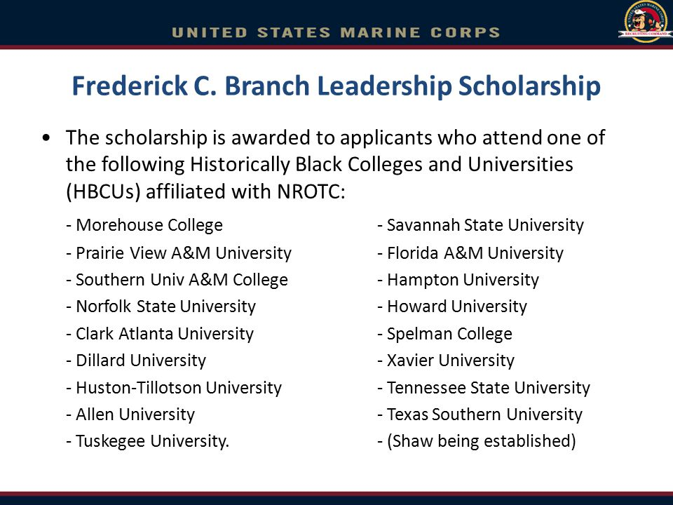 Frederick C. Branch Leadership Scholarship The scholarship is awarded to applicants who attend one of the following Historically Black Colleges and Un