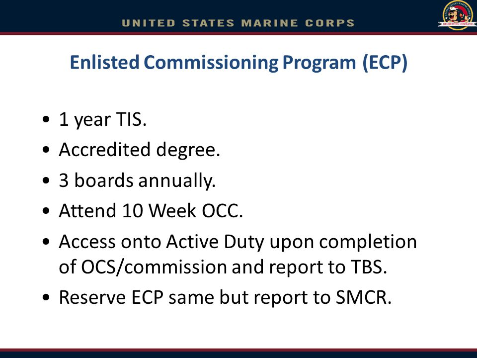 Enlisted Commissioning Program (ECP) 1 year TIS. Accredited degree. 3 boards annually. Attend 10 Week OCC. Access onto Active Duty upon completion of