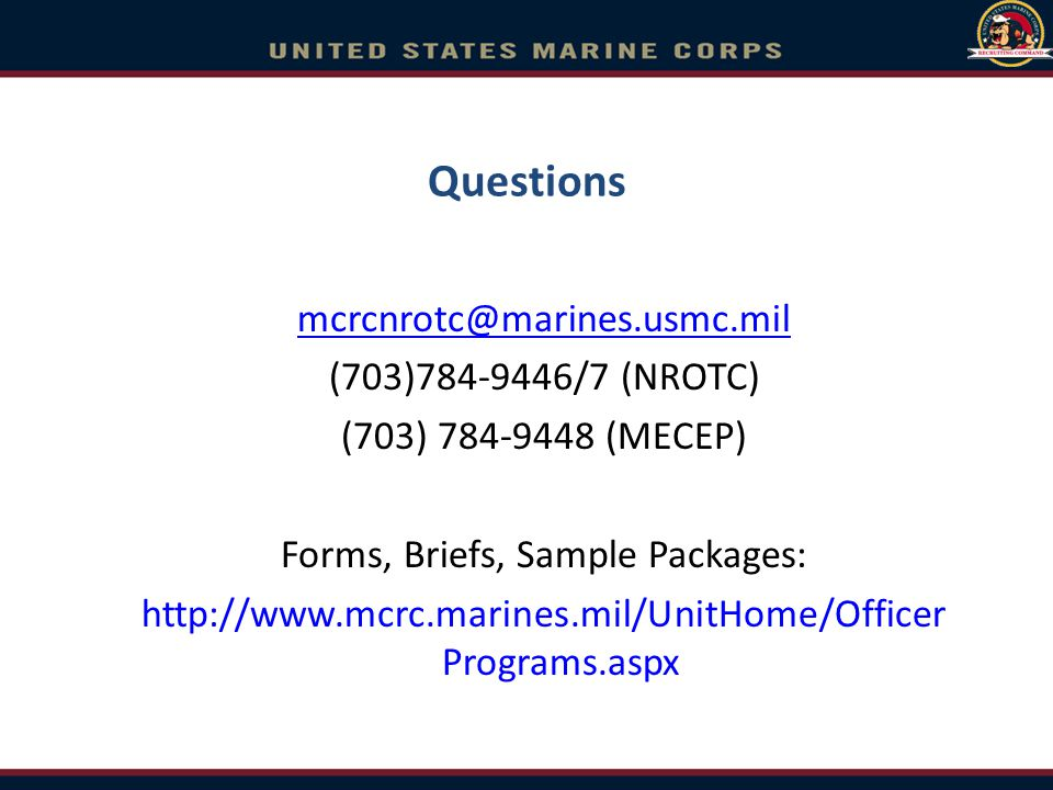 Questions mcrcnrotc@marines.usmc.mil (703)784-9446/7 (NROTC) (703) 784-9448 (MECEP) Forms, Briefs, Sample Packages: http://www.mcrc.marines.mil/UnitHo